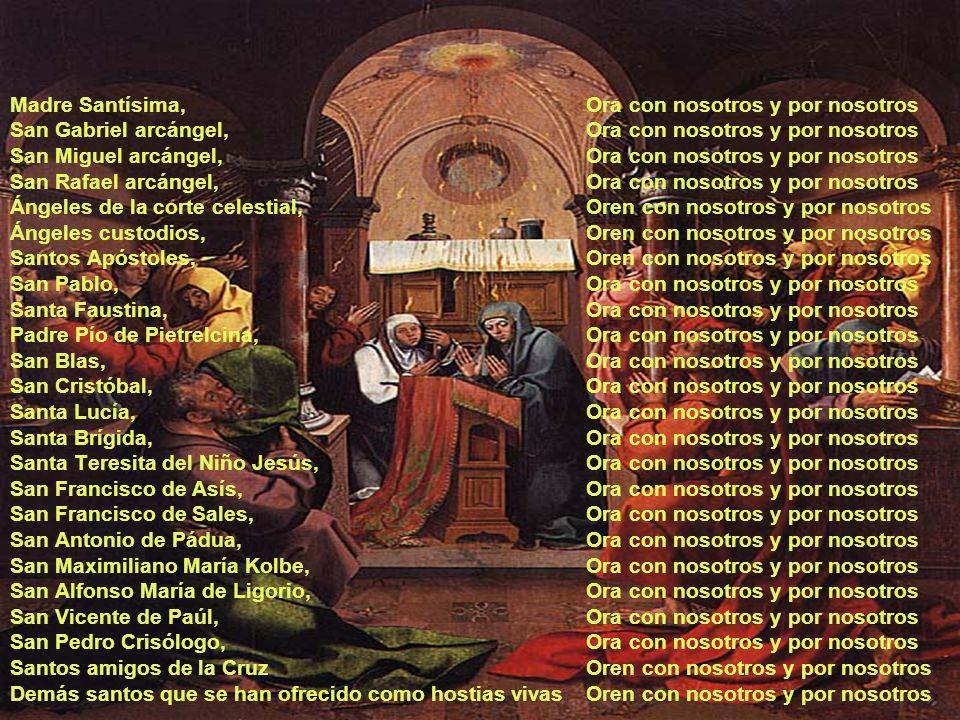Madre Santísima, Ora con nosotros y por nosotros San Gabriel arcángel, Ora con nosotros y por nosotros San Miguel arcángel, Ora con nosotros y por nosotros San Rafael arcángel, Ora con nosotros y por nosotros Ángeles de la corte celestial, Oren con nosotros y por nosotros Ángeles custodios, Oren con nosotros y por nosotros Santos Apóstoles, Oren con nosotros y por nosotros San Pablo, Ora con nosotros y por nosotros Santa Faustina, Ora con nosotros y por nosotros Padre Pío de Pietrelcina, Ora con nosotros y por nosotros San Blas, Ora con nosotros y por nosotros San Cristóbal, Ora con nosotros y por nosotros Santa Lucía, Ora con nosotros y por nosotros Santa Brígida, Ora con nosotros y por nosotros Santa Teresita del Niño Jesús, Ora con nosotros y por nosotros San Francisco de Asís, Ora con nosotros y por nosotros San Francisco de Sales, Ora con nosotros y por nosotros San Antonio de Pádua, Ora con nosotros y por nosotros San Maximiliano María Kolbe, Ora con nosotros y por nosotros San Alfonso María de Ligorio, Ora con nosotros y por nosotros San Vicente de Paúl, Ora con nosotros y por nosotros San Pedro Crisólogo, Ora con nosotros y por nosotros Santos amigos de la Cruz Oren con nosotros y por nosotros Demás santos que se han ofrecido como hostias vivas Oren con nosotros y por nosotros