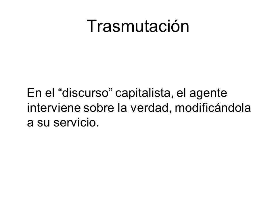Trasmutación En el discurso capitalista, el agente interviene sobre la verdad, modificándola a su servicio.