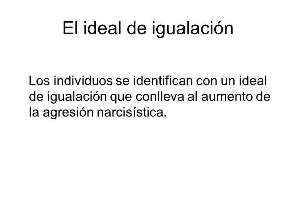 El ideal de igualación Los individuos se identifican con un ideal de igualación que conlleva al aumento de la agresión narcisística.