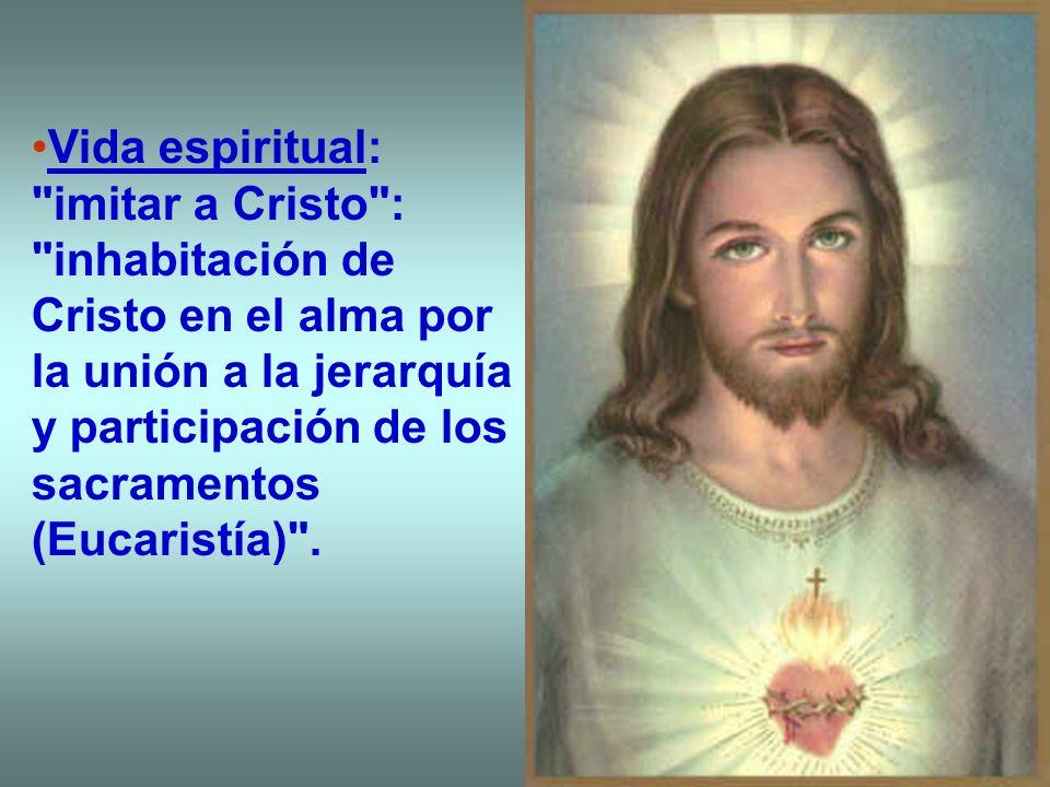 Vida espiritual: imitar a Cristo : inhabitación de Cristo en el alma por la unión a la jerarquía y participación de los sacramentos (Eucaristía) .