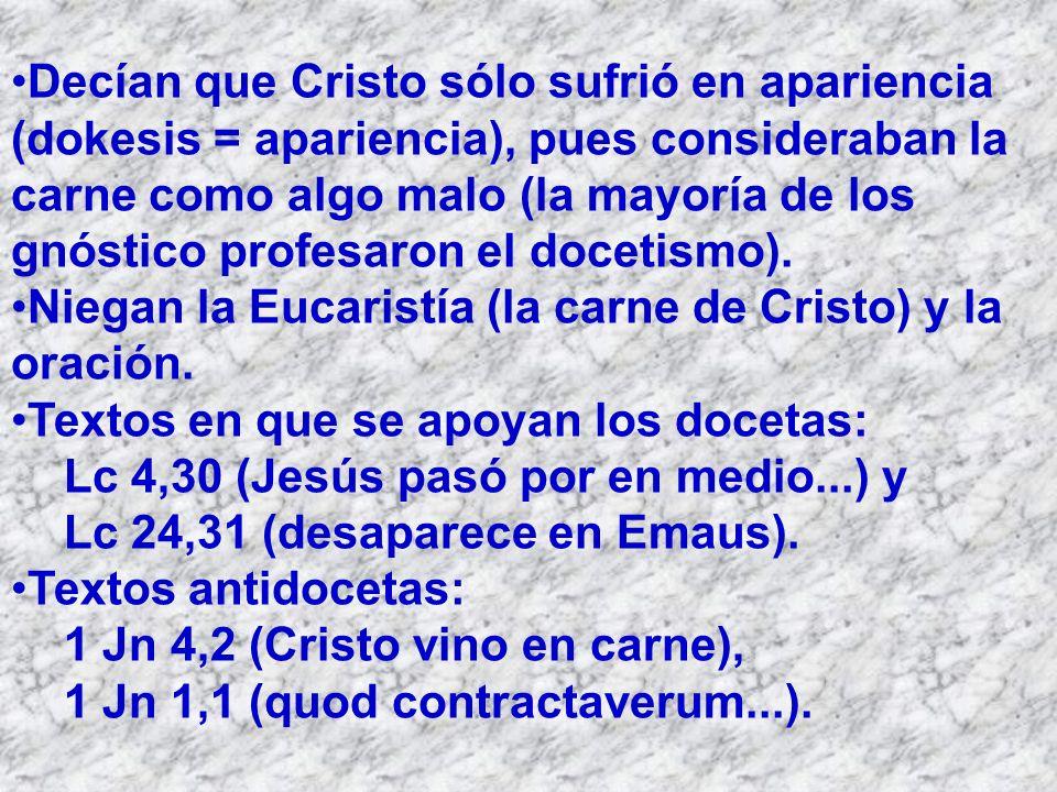 Decían que Cristo sólo sufrió en apariencia (dokesis = apariencia), pues consideraban la carne como algo malo (la mayoría de los gnóstico profesaron el docetismo).