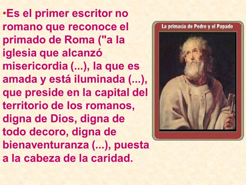Es el primer escritor no romano que reconoce el primado de Roma ( a la iglesia que alcanzó misericordia (...), la que es amada y está iluminada (...), que preside en la capital del territorio de los romanos, digna de Dios, digna de todo decoro, digna de bienaventuranza (...), puesta a la cabeza de la caridad.