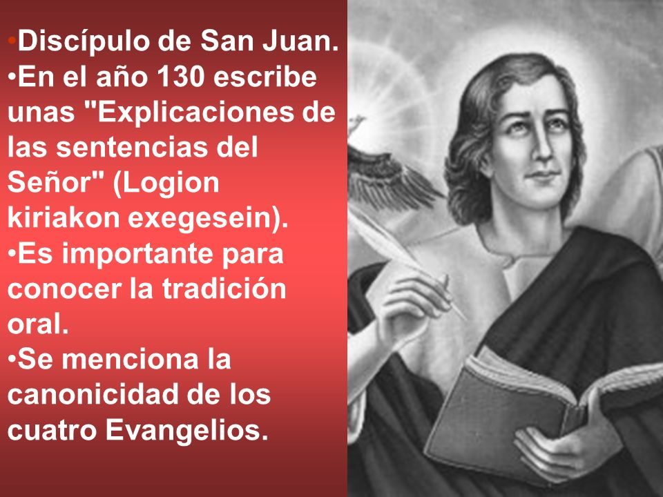 Discípulo de San Juan. En el año 130 escribe unas Explicaciones de las sentencias del Señor (Logion kiriakon exegesein).