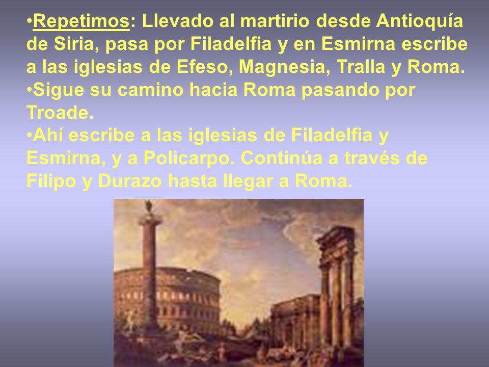 Repetimos: Llevado al martirio desde Antioquía de Siria, pasa por Filadelfia y en Esmirna escribe a las iglesias de Efeso, Magnesia, Tralla y Roma.
