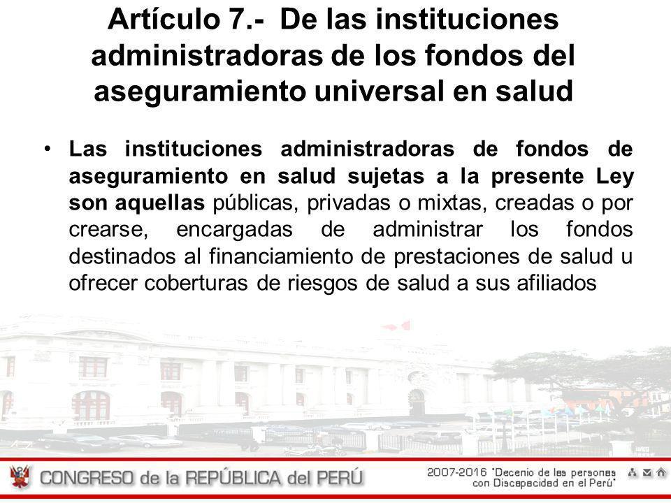 Artículo 7.- De las instituciones administradoras de los fondos del aseguramiento universal en salud