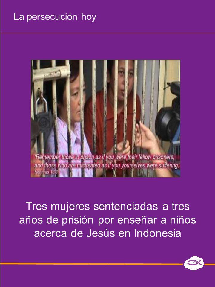 La persecución hoy Tres mujeres sentenciadas a tres años de prisión por enseñar a niños acerca de Jesús en Indonesia.