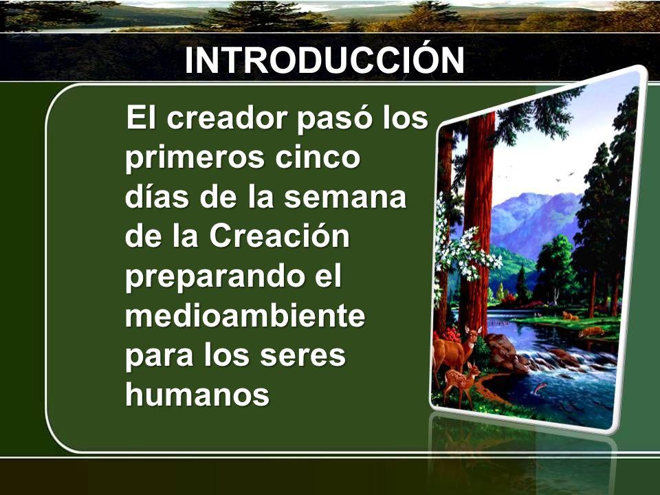 INTRODUCCIÓN El creador pasó los primeros cinco días de la semana de la Creación preparando el medioambiente para los seres humanos.