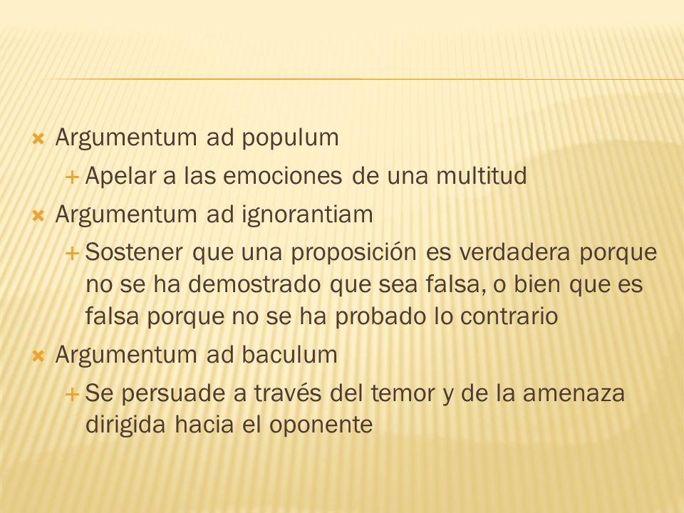 Argumentum ad populum Apelar a las emociones de una multitud. Argumentum ad ignorantiam.