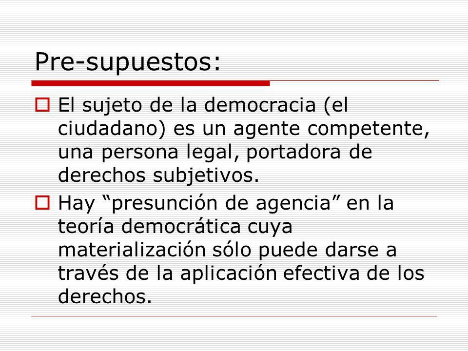 Pre-supuestos: El sujeto de la democracia (el ciudadano) es un agente competente, una persona legal, portadora de derechos subjetivos.