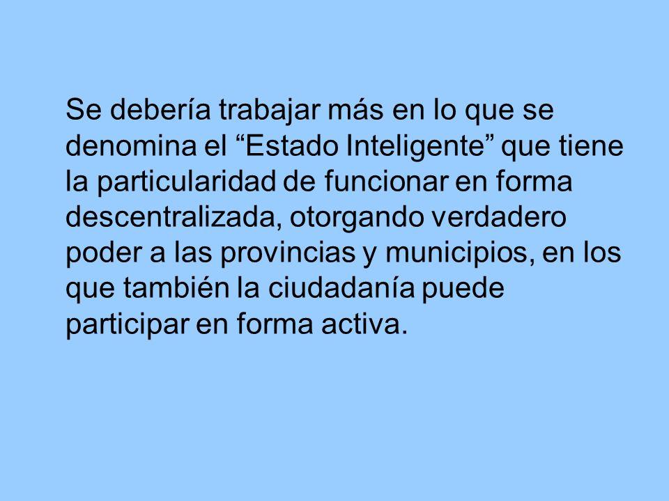 Se debería trabajar más en lo que se denomina el Estado Inteligente que tiene la particularidad de funcionar en forma descentralizada, otorgando verdadero poder a las provincias y municipios, en los que también la ciudadanía puede participar en forma activa.