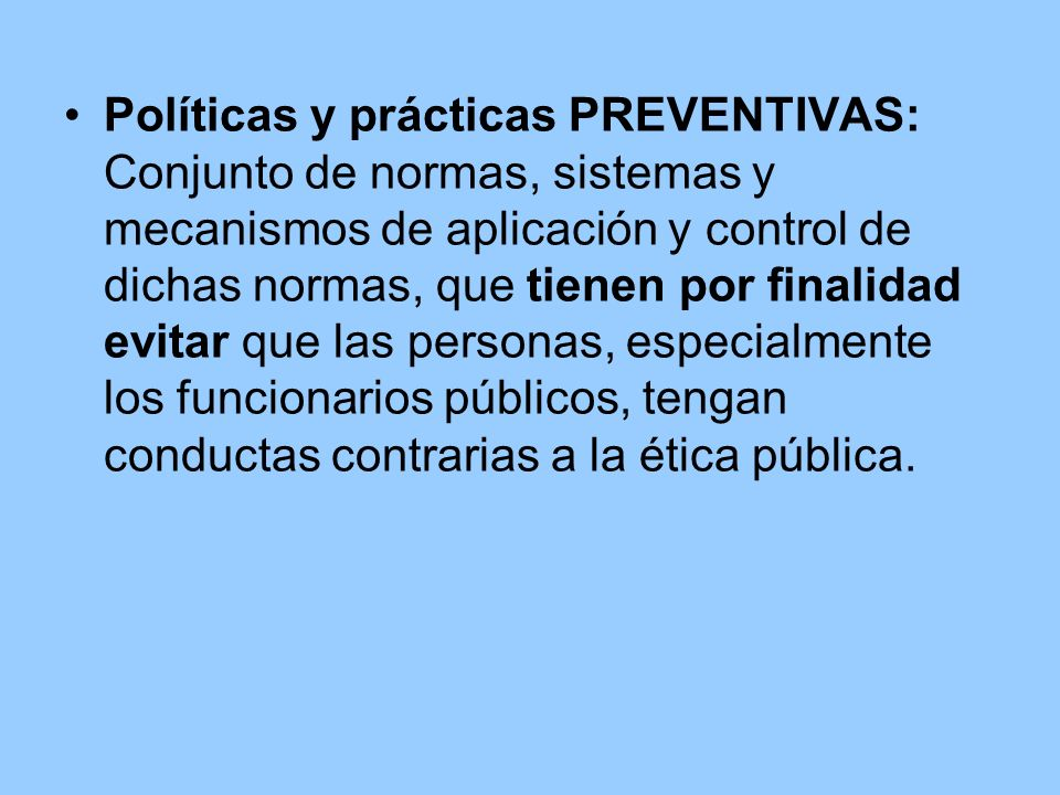 Políticas y prácticas PREVENTIVAS: Conjunto de normas, sistemas y mecanismos de aplicación y control de dichas normas, que tienen por finalidad evitar que las personas, especialmente los funcionarios públicos, tengan conductas contrarias a la ética pública.