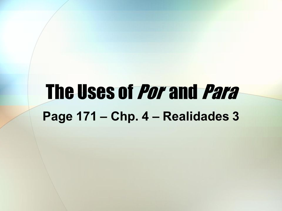 The Uses of Por and Para Page 171 – Chp. 4 – Realidades 3