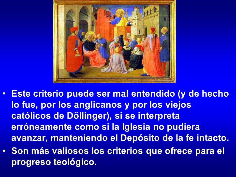Este criterio puede ser mal entendido (y de hecho lo fue, por los anglicanos y por los viejos católicos de Döllinger), si se interpreta erróneamente como si la Iglesia no pudiera avanzar, manteniendo el Depósito de la fe intacto.