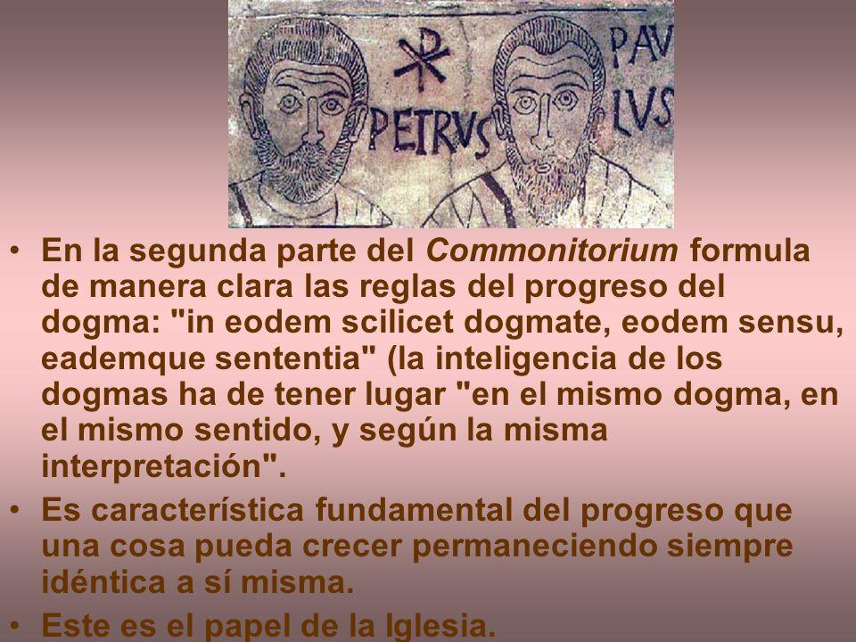 En la segunda parte del Commonitorium formula de manera clara las reglas del progreso del dogma: in eodem scilicet dogmate, eodem sensu, eademque sententia (la inteligencia de los dogmas ha de tener lugar en el mismo dogma, en el mismo sentido, y según la misma interpretación .