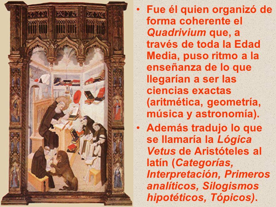 Fue él quien organizó de forma coherente el Quadrivium que, a través de toda la Edad Media, puso ritmo a la enseñanza de lo que llegarían a ser las ciencias exactas (aritmética, geometría, música y astronomía).
