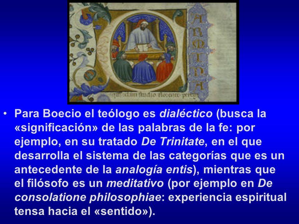 Para Boecio el teólogo es dialéctico (busca la «significación» de las palabras de la fe: por ejemplo, en su tratado De Trinitate, en el que desarrolla el sistema de las categorías que es un antecedente de la analogía entis), mientras que el filósofo es un meditativo (por ejemplo en De consolatione philosophiae: experiencia espiritual tensa hacia el «sentido»).