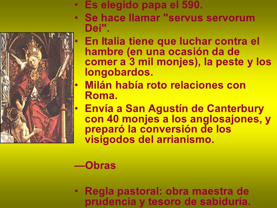 Es elegido papa el 590. Se hace llamar servus servorum Dei .