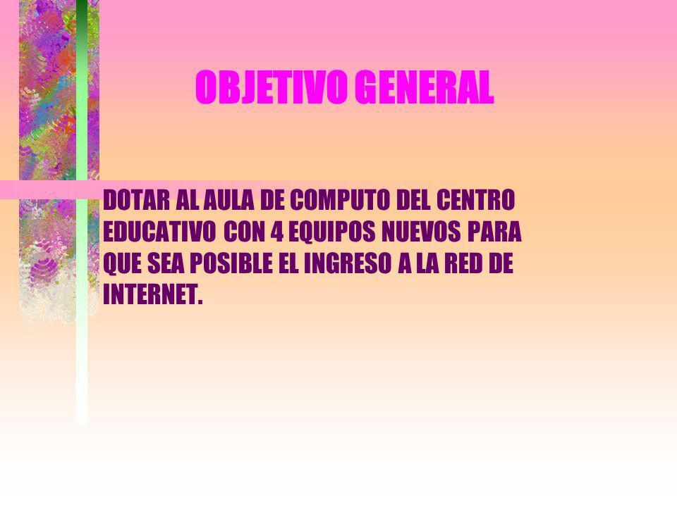 OBJETIVO GENERAL DOTAR AL AULA DE COMPUTO DEL CENTRO EDUCATIVO CON 4 EQUIPOS NUEVOS PARA QUE SEA POSIBLE EL INGRESO A LA RED DE INTERNET.