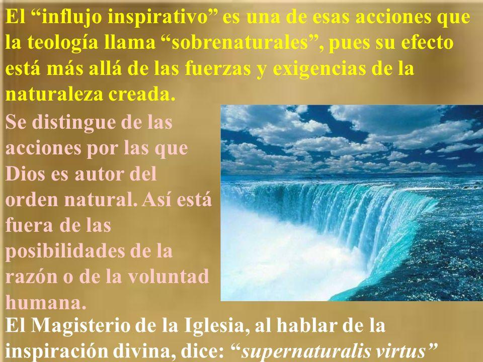 El influjo inspirativo es una de esas acciones que la teología llama sobrenaturales , pues su efecto está más allá de las fuerzas y exigencias de la naturaleza creada.