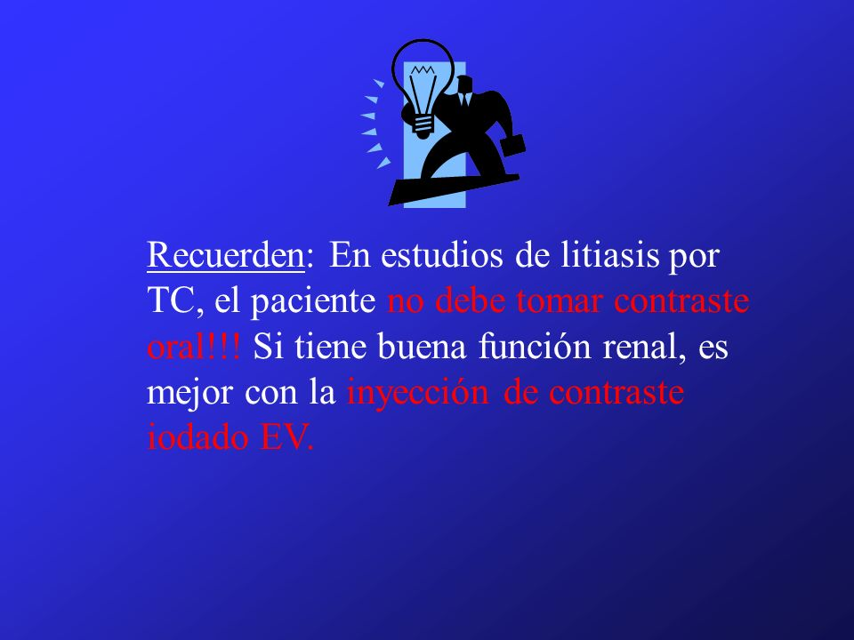 Recuerden: En estudios de litiasis por TC, el paciente no debe tomar contraste oral!!.