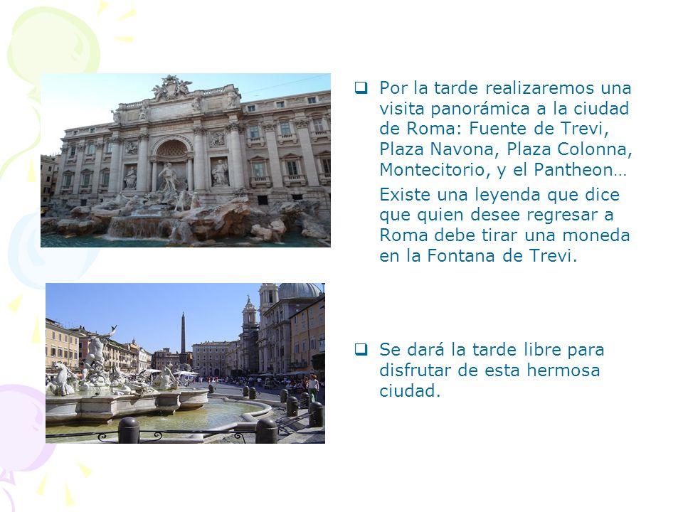 Por la tarde realizaremos una visita panorámica a la ciudad de Roma: Fuente de Trevi, Plaza Navona, Plaza Colonna, Montecitorio, y el Pantheon…