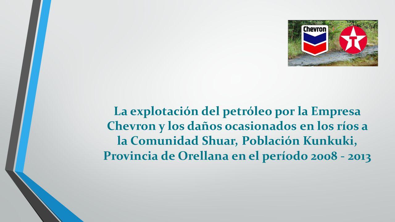 La explotación del petróleo por la Empresa Chevron y los daños ocasionados en los ríos a la Comunidad Shuar, Población Kunkuki, Provincia de Orellana en el período 2008 - 2013