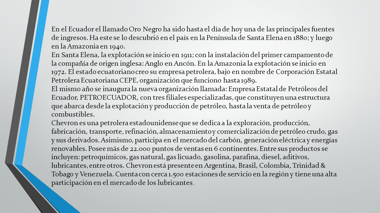 En el Ecuador el llamado Oro Negro ha sido hasta el día de hoy una de las principales fuentes de ingresos. Ha este se lo descubrió en el país en la Península de Santa Elena en 1880; y luego en la Amazonia en 1940.