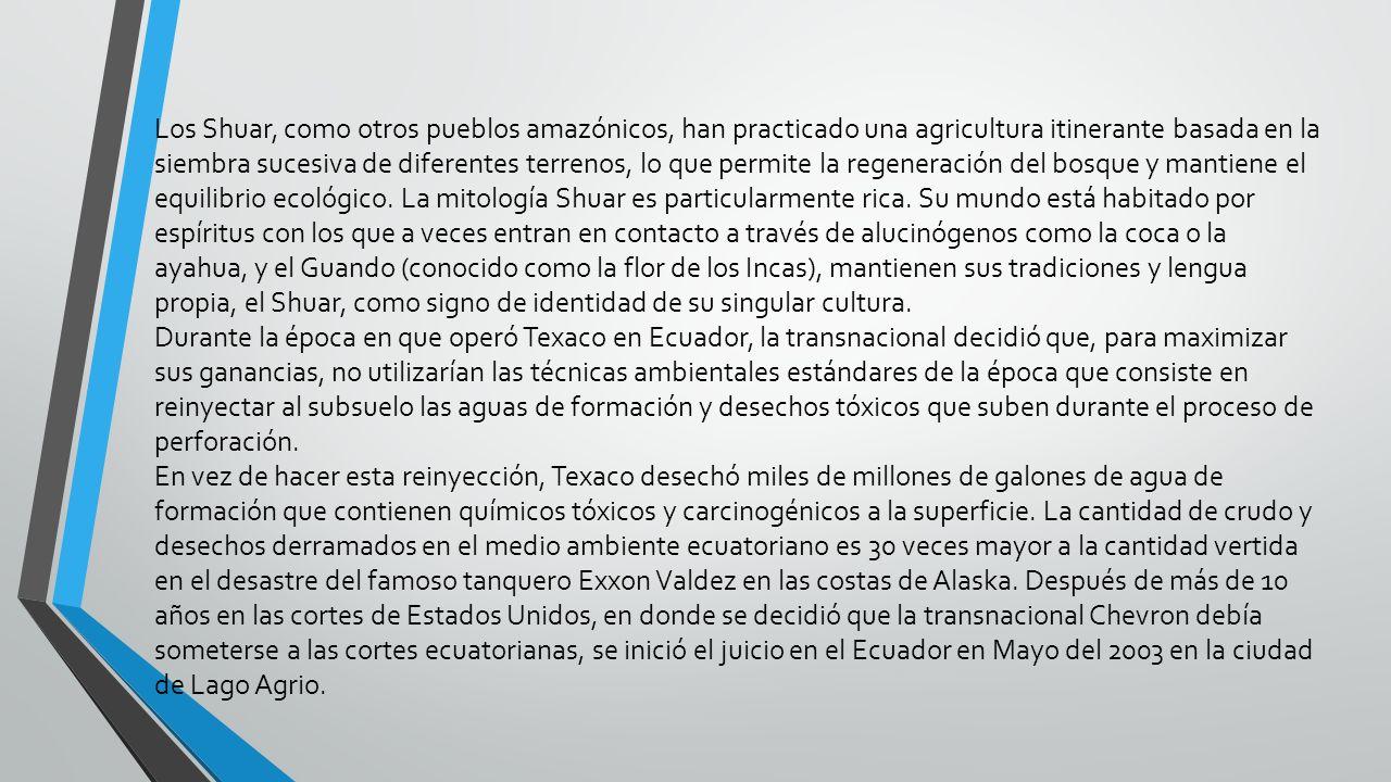 Los Shuar, como otros pueblos amazónicos, han practicado una agricultura itinerante basada en la siembra sucesiva de diferentes terrenos, lo que permite la regeneración del bosque y mantiene el equilibrio ecológico. La mitología Shuar es particularmente rica. Su mundo está habitado por espíritus con los que a veces entran en contacto a través de alucinógenos como la coca o la ayahua, y el Guando (conocido como la flor de los Incas), mantienen sus tradiciones y lengua propia, el Shuar, como signo de identidad de su singular cultura.