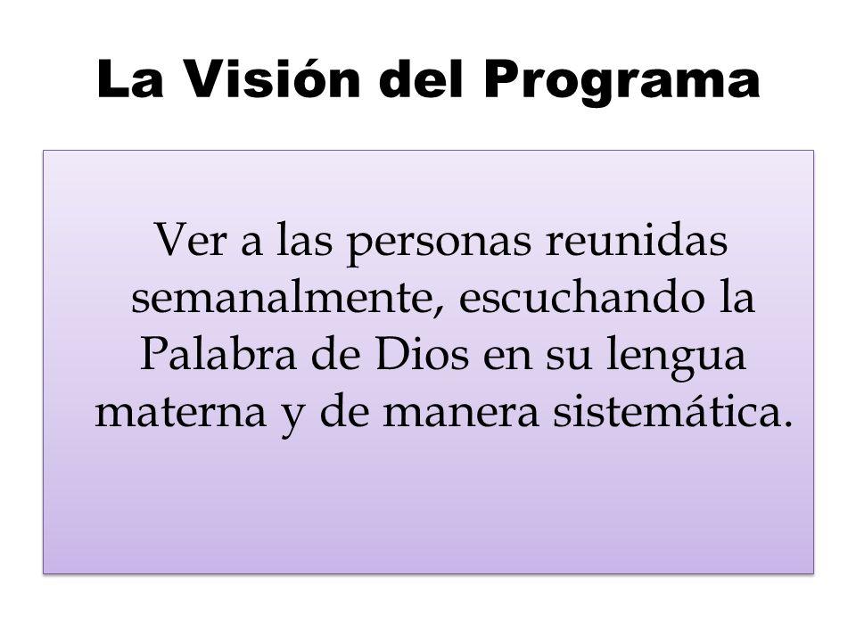 La Visión del Programa Ver a las personas reunidas semanalmente, escuchando la Palabra de Dios en su lengua materna y de manera sistemática.