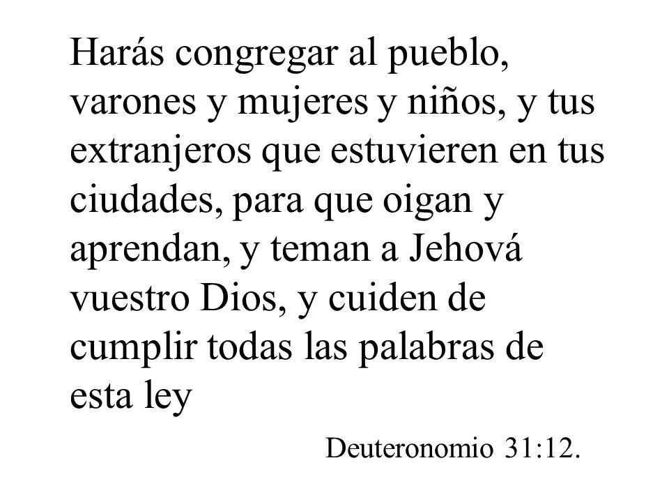 Harás congregar al pueblo, varones y mujeres y niños, y tus extranjeros que estuvieren en tus ciudades, para que oigan y aprendan, y teman a Jehová vuestro Dios, y cuiden de cumplir todas las palabras de esta ley