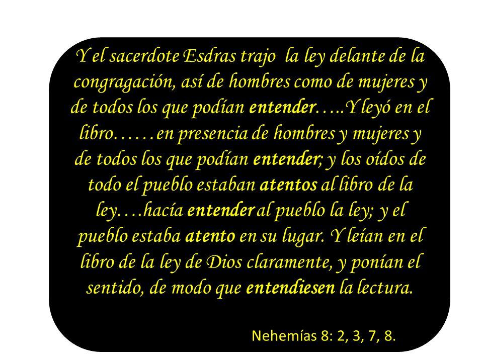 Y el sacerdote Esdras trajo la ley delante de la congragación, así de hombres como de mujeres y de todos los que podían entender…..Y leyó en el libro……en presencia de hombres y mujeres y de todos los que podían entender; y los oídos de todo el pueblo estaban atentos al libro de la ley….hacía entender al pueblo la ley; y el pueblo estaba atento en su lugar. Y leían en el libro de la ley de Dios claramente, y ponían el sentido, de modo que entendiesen la lectura.