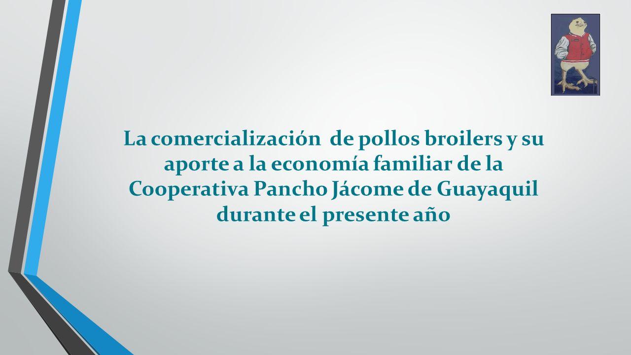 La comercialización de pollos broilers y su aporte a la economía familiar de la Cooperativa Pancho Jácome de Guayaquil durante el presente año