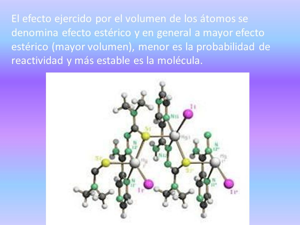 El efecto ejercido por el volumen de los átomos se denomina efecto estérico y en general a mayor efecto estérico (mayor volumen), menor es la probabilidad de reactividad y más estable es la molécula.
