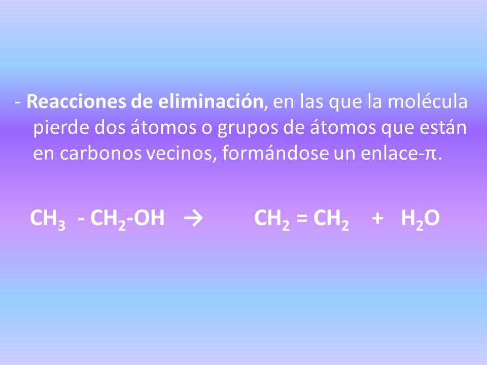 - Reacciones de eliminación, en las que la molécula pierde dos átomos o grupos de átomos que están en carbonos vecinos, formándose un enlace-π.