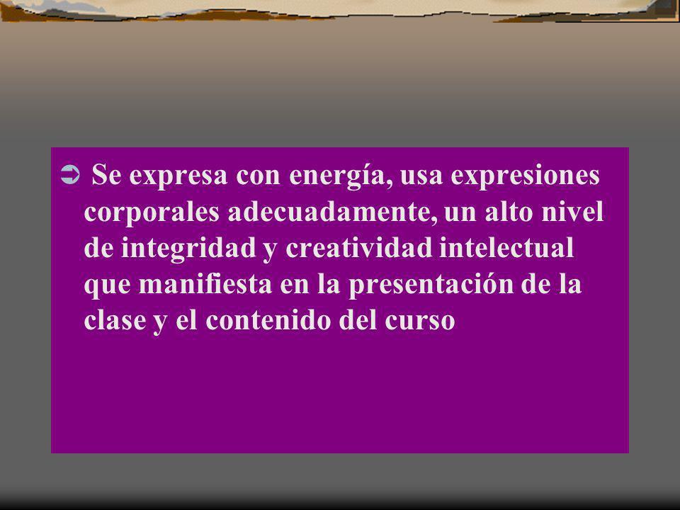 Se expresa con energía, usa expresiones corporales adecuadamente, un alto nivel de integridad y creatividad intelectual que manifiesta en la presentación de la clase y el contenido del curso
