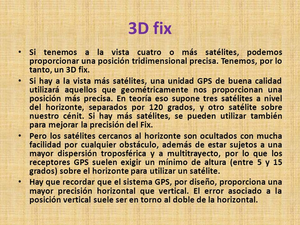 3D fix Si tenemos a la vista cuatro o más satélites, podemos proporcionar una posición tridimensional precisa. Tenemos, por lo tanto, un 3D fix.