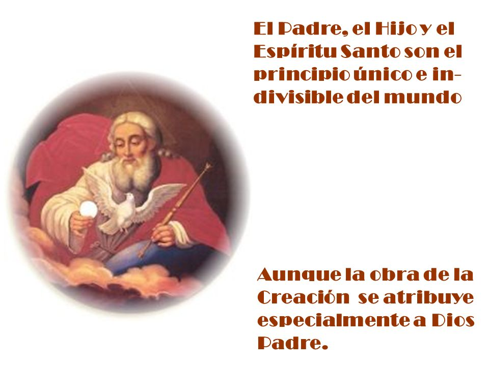 El Padre, el Hijo y el Espíritu Santo son el. principio único e in- divisible del mundo.
