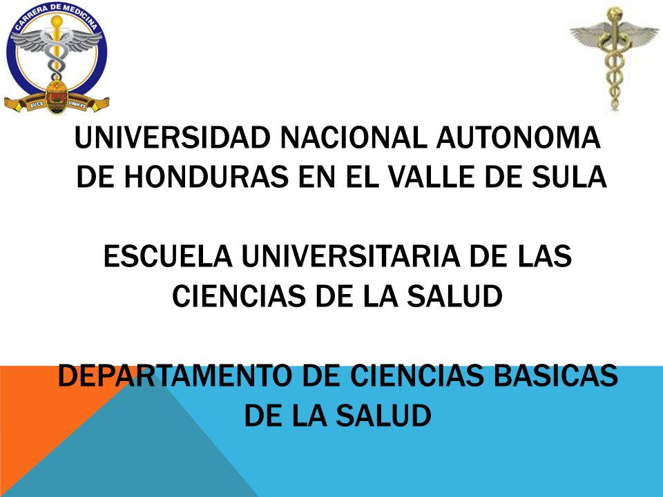UNIVERSIDAD NACIONAL AUTONOMA DE HONDURAS EN EL VALLE DE SULA ESCUELA UNIVERSITARIA DE LAS CIENCIAS DE LA SALUD DEPARTAMENTO DE CIENCIAS BASICAS DE LA SALUD