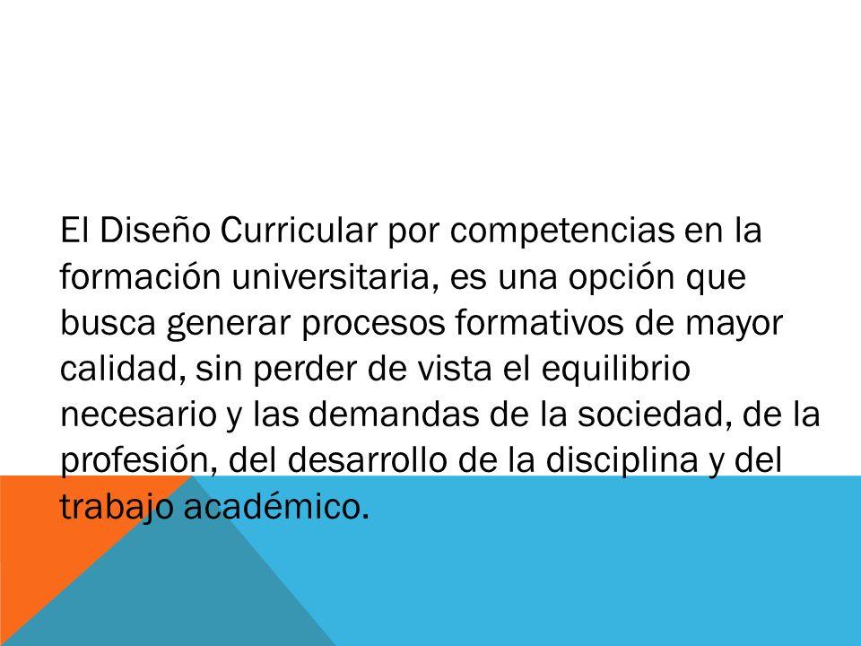El Diseño Curricular por competencias en la formación universitaria, es una opción que busca generar procesos formativos de mayor calidad, sin perder de vista el equilibrio necesario y las demandas de la sociedad, de la profesión, del desarrollo de la disciplina y del trabajo académico.