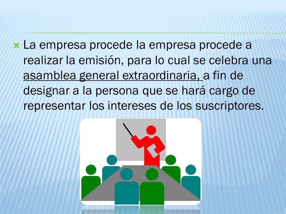 La empresa procede la empresa procede a realizar la emisión, para lo cual se celebra una asamblea general extraordinaria, a fin de designar a la persona que se hará cargo de representar los intereses de los suscriptores.