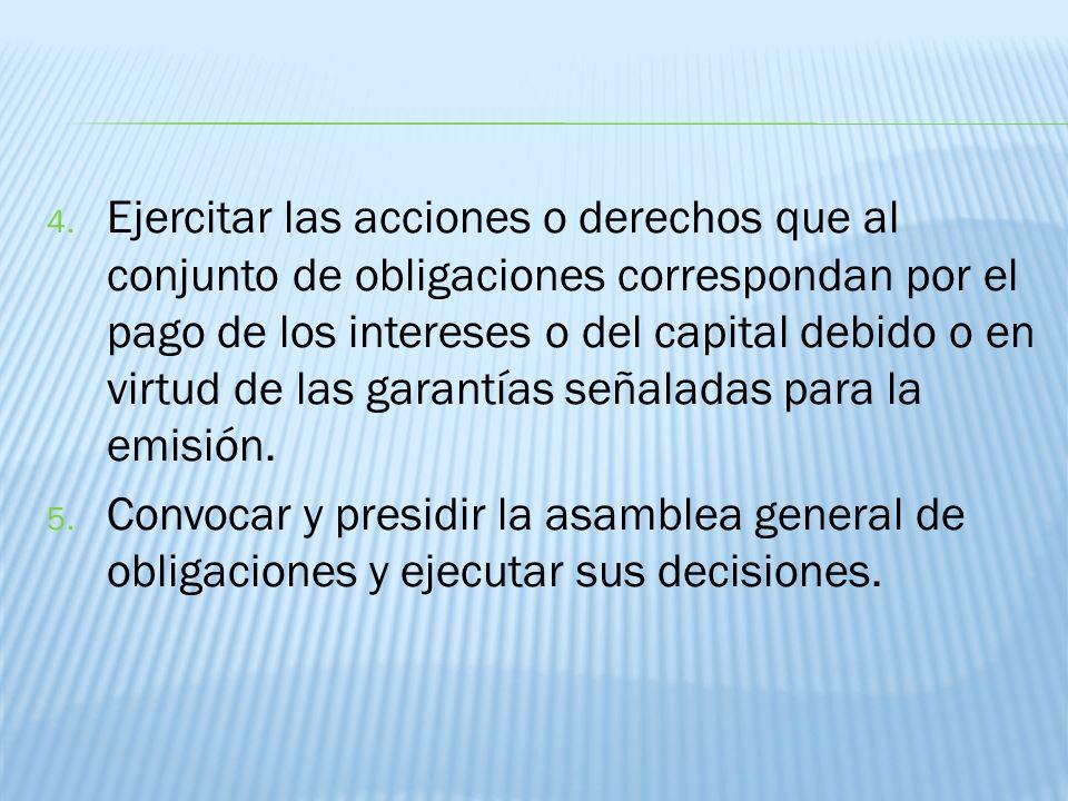 Ejercitar las acciones o derechos que al conjunto de obligaciones correspondan por el pago de los intereses o del capital debido o en virtud de las garantías señaladas para la emisión.
