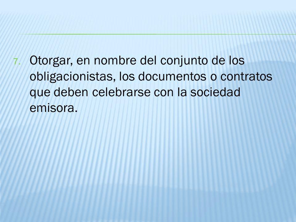 Otorgar, en nombre del conjunto de los obligacionistas, los documentos o contratos que deben celebrarse con la sociedad emisora.