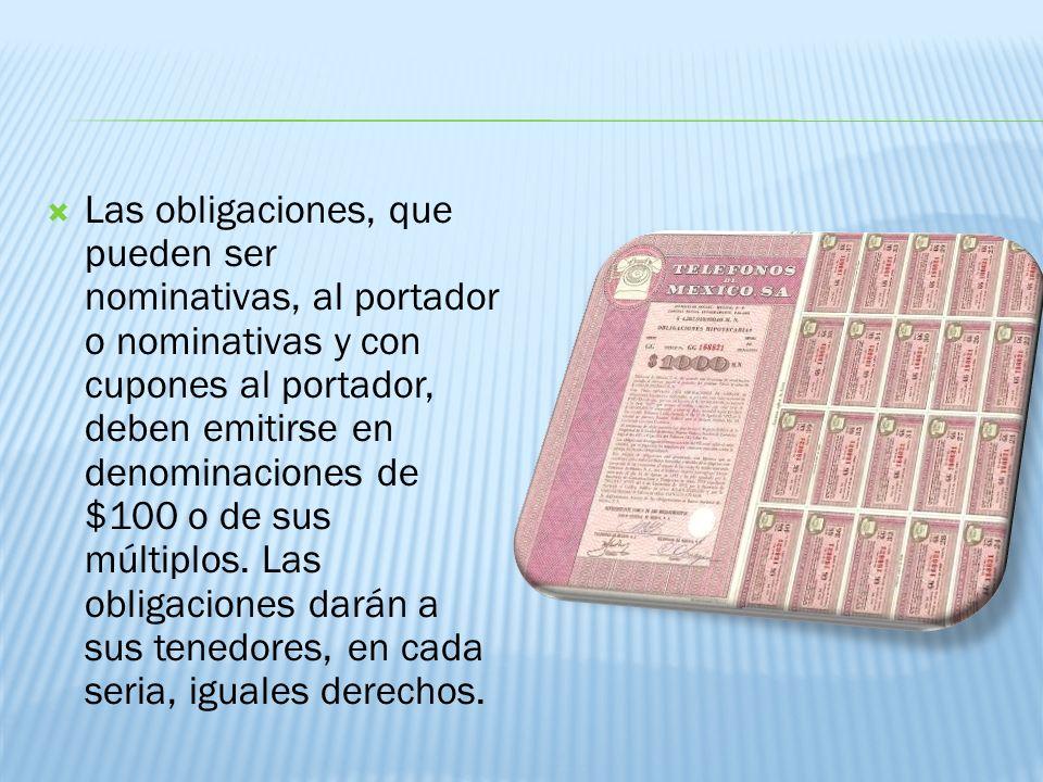 Las obligaciones, que pueden ser nominativas, al portador o nominativas y con cupones al portador, deben emitirse en denominaciones de $100 o de sus múltiplos.