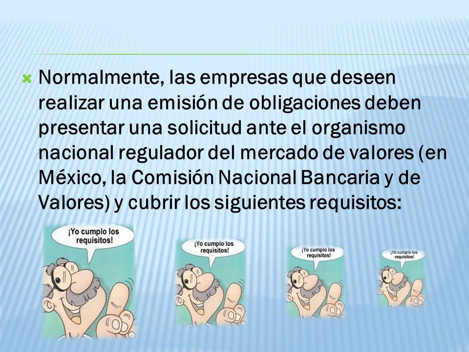 Normalmente, las empresas que deseen realizar una emisión de obligaciones deben presentar una solicitud ante el organismo nacional regulador del mercado de valores (en México, la Comisión Nacional Bancaria y de Valores) y cubrir los siguientes requisitos:
