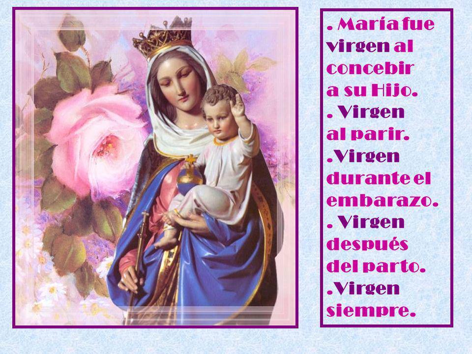 . María fue virgen al concebir a su Hijo. . Virgen al parir. .Virgen durante el embarazo. . Virgen después del parto.