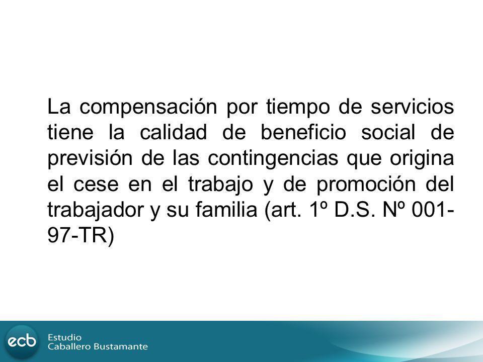 La compensación por tiempo de servicios tiene la calidad de beneficio social de previsión de las contingencias que origina el cese en el trabajo y de promoción del trabajador y su familia (art.