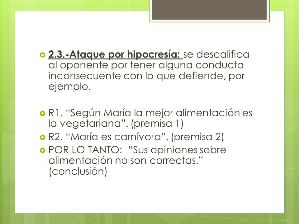 2.3.-Ataque por hipocresía: se descalifica al oponente por tener alguna conducta inconsecuente con lo que defiende, por ejemplo.