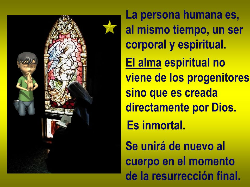 La persona humana es,al mismo tiempo, un ser. corporal y espiritual. El alma espiritual no. viene de los progenitores,