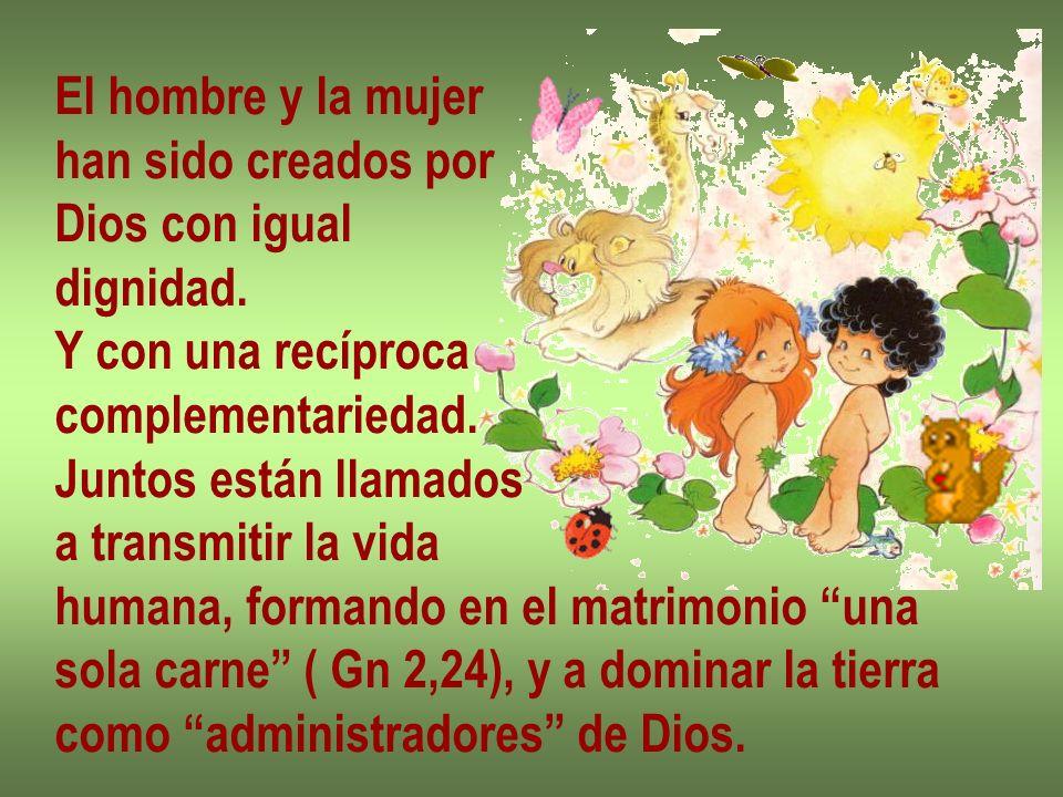 El hombre y la mujer han sido creados por. Dios con igual. dignidad. Y con una recíproca. complementariedad.