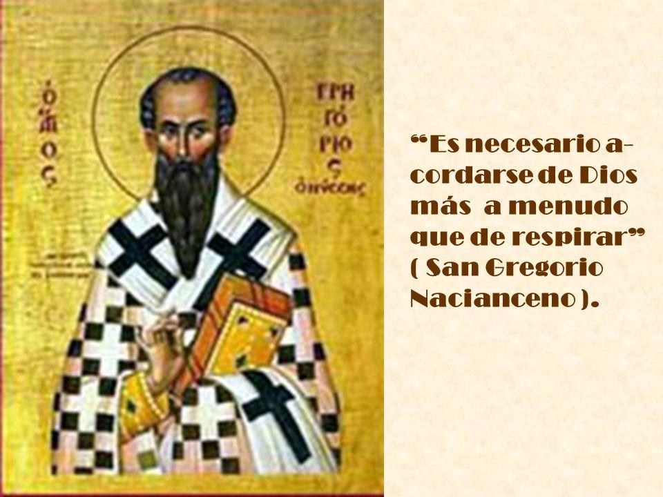 Es necesario a- cordarse de Dios más a menudo que de respirar ( San Gregorio Nacianceno ).